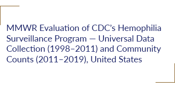 MMWR Evaluation of CDC's Hemophilia Surveillance Program — Universal Data Collection (1998–2011) and Community Counts (2011–2019), United States